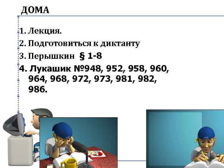 ДОМА 1. Лекция. 2. Подготовиться к диктанту 3. Перышкин § 1 -8 4. Лукашик