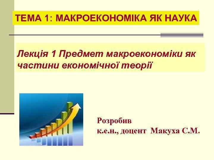 ТЕМА 1: МАКРОЕКОНОМІКА ЯК НАУКА Лекція 1 Предмет макроекономіки як частини економічної теорії Розробив