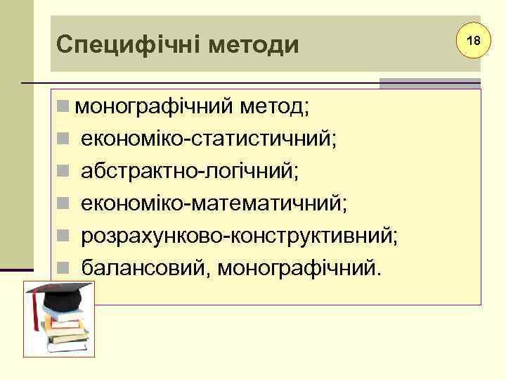 Специфічні методи n монографічний метод; n економіко-статистичний; n абстрактно-логічний; n економіко-математичний; n розрахунково-конструктивний; n