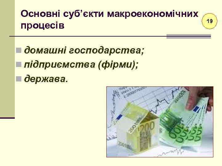 Основні суб'єкти макроекономічних процесів n домашні господарства; n підприємства (фірми); n держава. 19