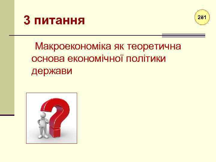 3 питання Макроекономіка як теоретична основа економічної політики держави 2ё 1