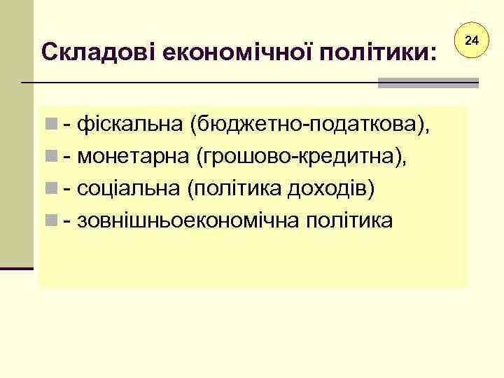 Складові економічної політики: n - фіскальна (бюджетно-податкова), n - монетарна (грошово-кредитна), n - соціальна
