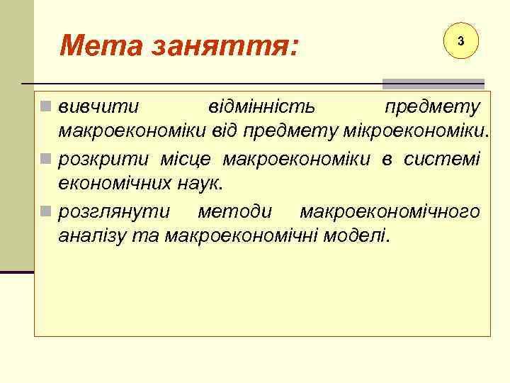 Мета заняття: n вивчити 3 відмінність предмету макроекономіки від предмету мікроекономіки. n розкрити місце