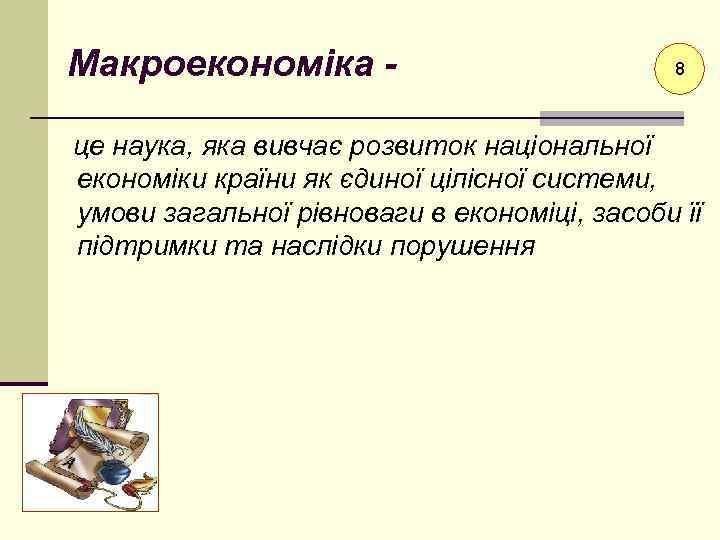 Макроекономіка - 8 це наука, яка вивчає розвиток національної економіки країни як єдиної цілісної