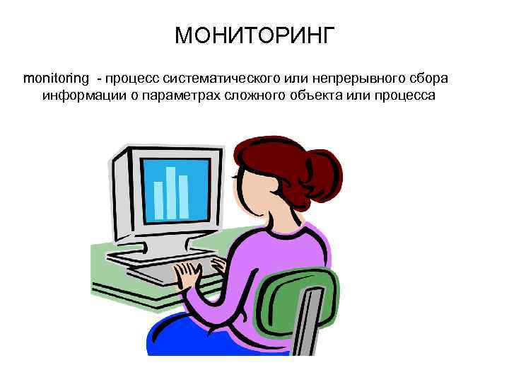 МОНИТОРИНГ monitoring - процесс систематического или непрерывного сбора информации о параметрах сложного объекта или