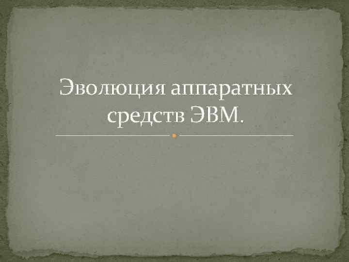 Эволюция аппаратных средств ЭВМ.