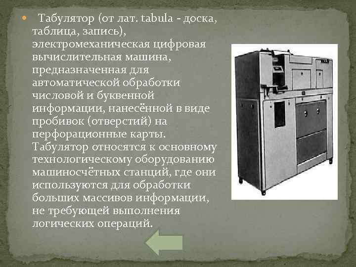 Табулятор (от лат. tabula доска, таблица, запись), электромеханическая цифровая вычислительная машина, предназначенная для