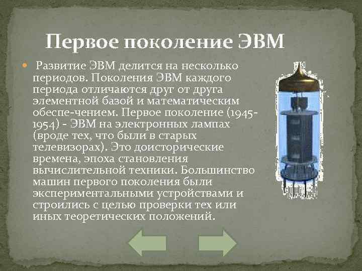 Первое поколение ЭВМ Развитие ЭВМ делится на несколько периодов. Поколения ЭВМ каждого периода отличаются