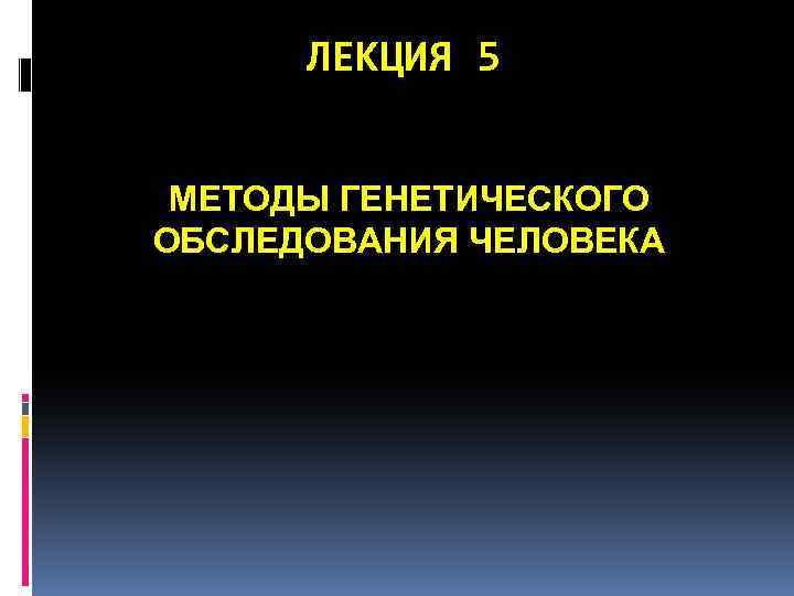 ЛЕКЦИЯ 5 МЕТОДЫ ГЕНЕТИЧЕСКОГО ОБСЛЕДОВАНИЯ ЧЕЛОВЕКА