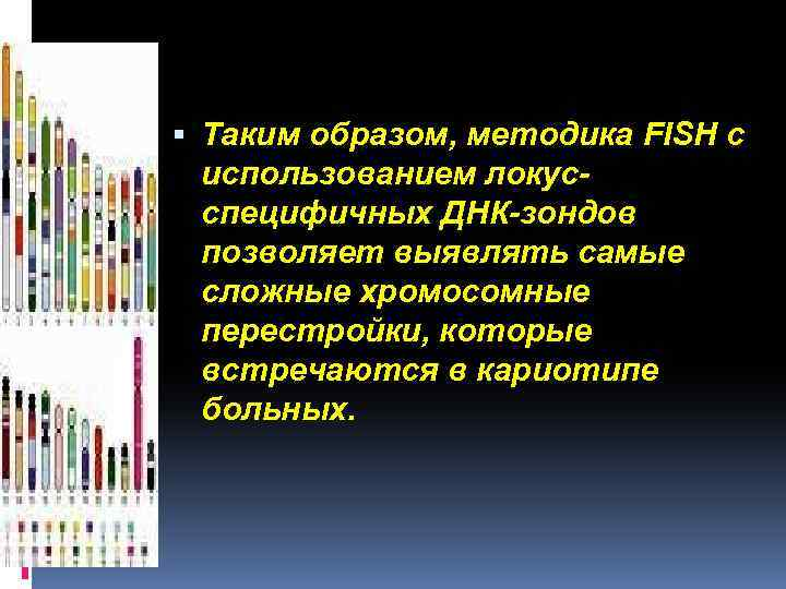 Таким образом, методика FISH с использованием локусспецифичных ДНК-зондов позволяет выявлять самые сложные хромосомные
