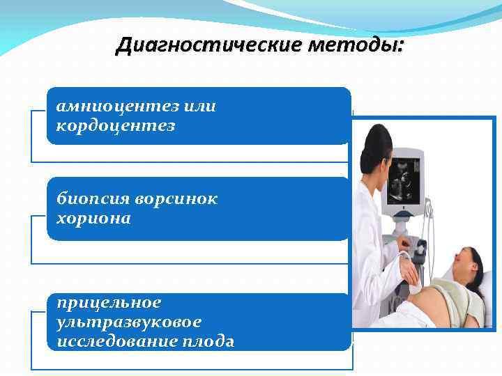 Диагностические методы: амниоцентез или кордоцентез биопсия ворсинок хориона прицельное ультразвуковое исследование плода