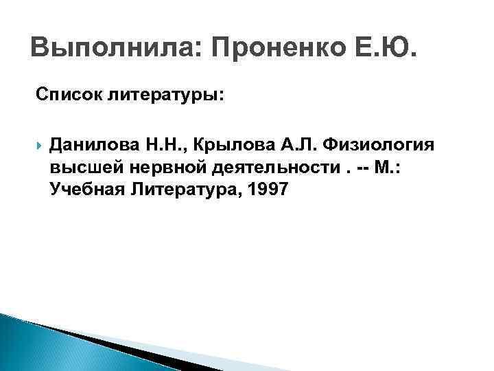 Выполнила: Проненко Е. Ю. Список литературы: Данилова Н. Н. , Крылова А. Л. Физиология