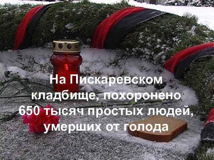 На Пискаревском кладбище, похоронено 650 тысяч простых людей, умерших от голода