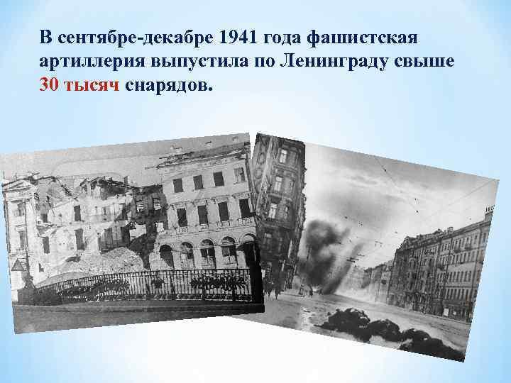 В сентябре-декабре 1941 года фашистская артиллерия выпустила по Ленинграду свыше 30 тысяч снарядов.