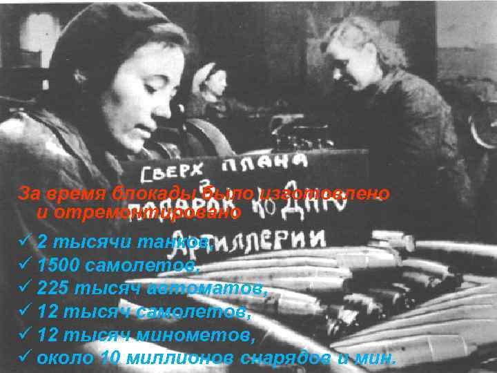 За время блокады было изготовлено и отремонтировано ü 2 тысячи танков, ü 1500 самолетов,