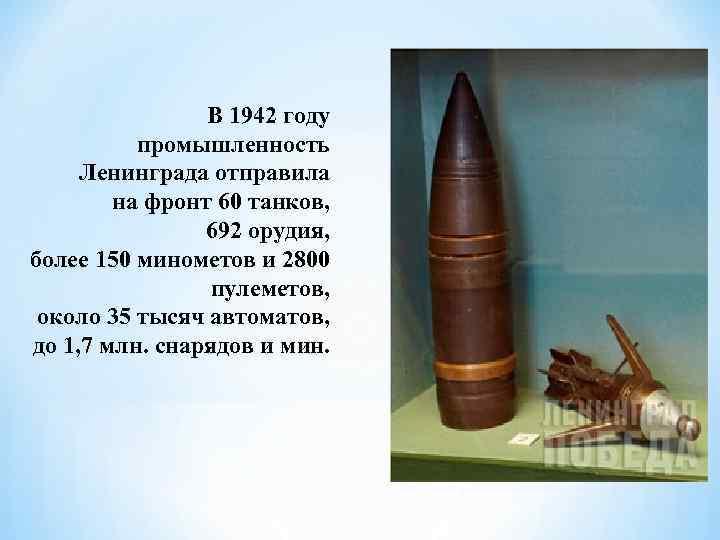 В 1942 году промышленность Ленинграда отправила на фронт 60 танков, 692 орудия, более 150