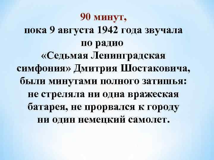 90 минут, пока 9 августа 1942 года звучала по радио «Седьмая Ленинградская симфония» Дмитрия