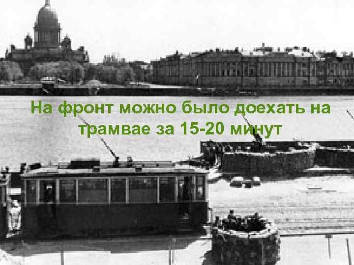 На фронт можно было доехать на трамвае за 15 -20 минут