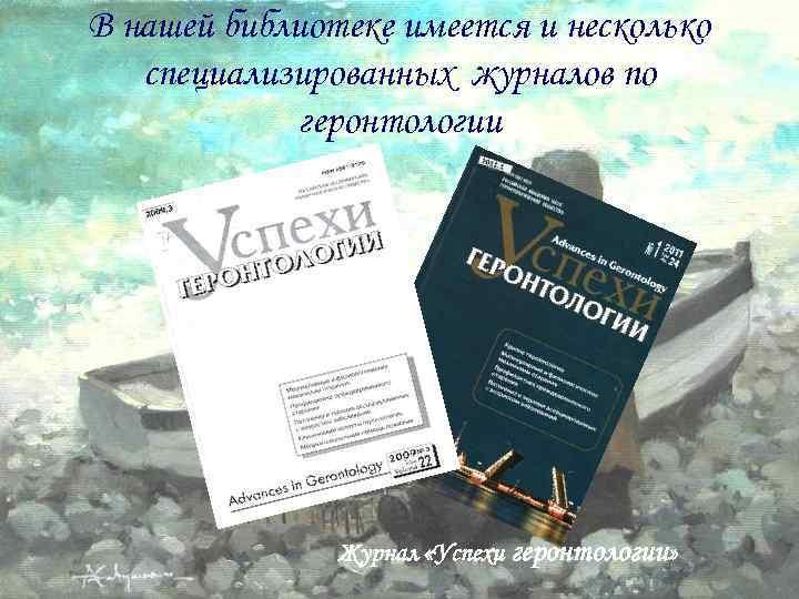 В нашей библиотеке имеется и несколько специализированных журналов по геронтологии Журнал «Успехи геронтологии»