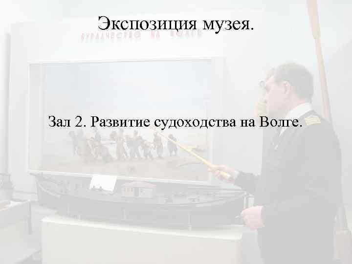 Экспозиция музея. Зал 2. Развитие судоходства на Волге.