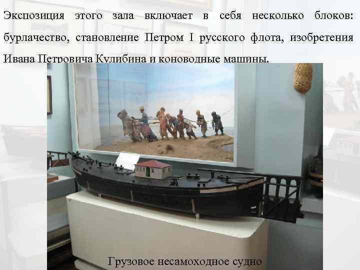 Экспозиция этого зала включает в себя несколько блоков: бурлачество, становление Петром I русского флота,