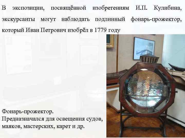 В экспозиции, посвящённой изобретениям И. П. Кулибина, экскурсанты могут наблюдать подлинный фонарь-прожектор, который Иван