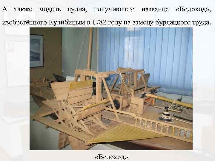 А также модель судна, получившего название «Водоход» , изобретённого Кулибиным в 1782 году на