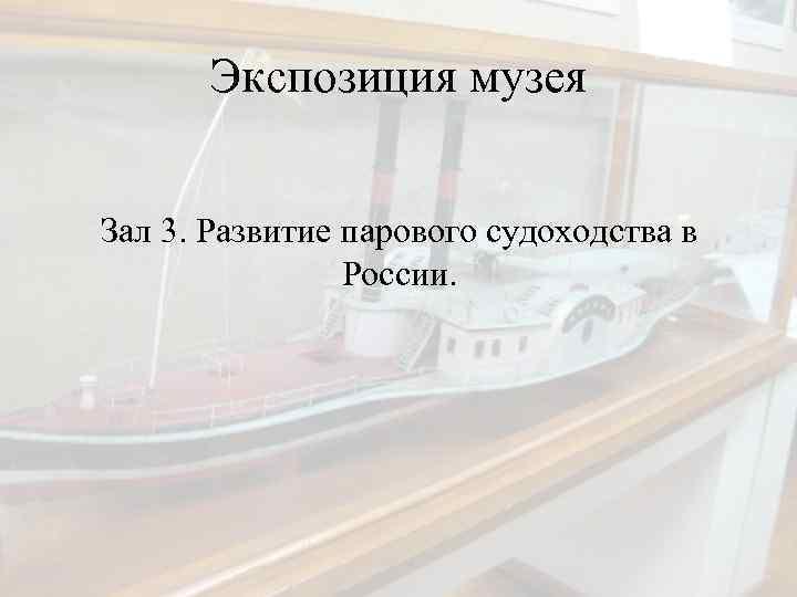 Экспозиция музея Зал 3. Развитие парового судоходства в России.