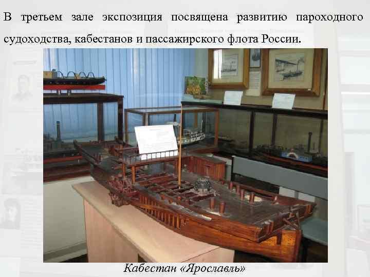 В третьем зале экспозиция посвящена развитию пароходного судоходства, кабестанов и пассажирского флота России. Кабестан