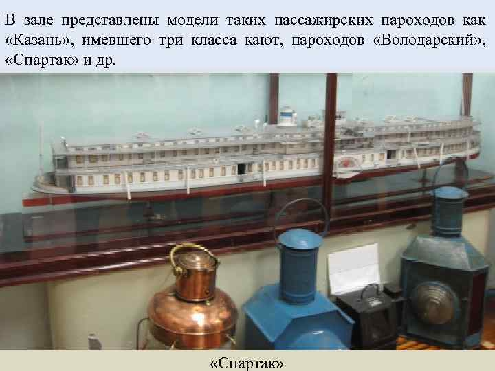В зале представлены модели таких пассажирских пароходов как «Казань» , имевшего три класса кают,