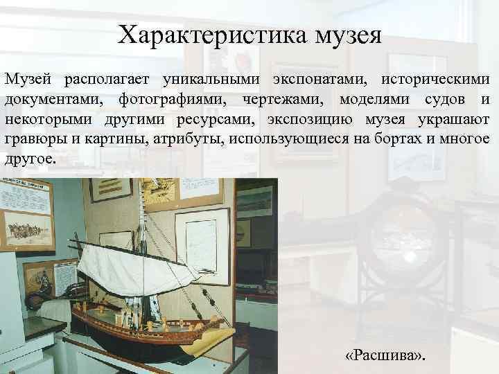 Характеристика музея Музей располагает уникальными экспонатами, историческими документами, фотографиями, чертежами, моделями судов и некоторыми