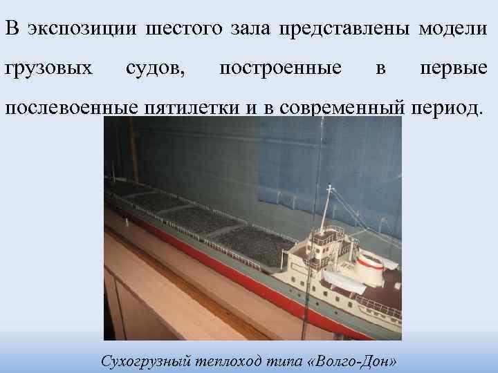 В экспозиции шестого зала представлены модели грузовых судов, построенные в первые послевоенные пятилетки и