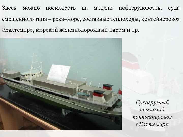 Здесь можно посмотреть на модели нефтерудовозов, суда смешенного типа – река–море, составные теплоходы, контейнеровоз