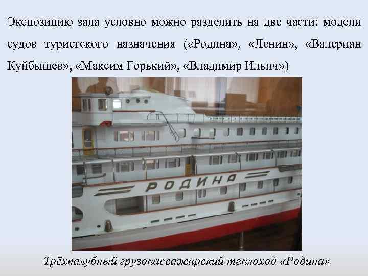 Экспозицию зала условно можно разделить на две части: модели судов туристского назначения ( «Родина»