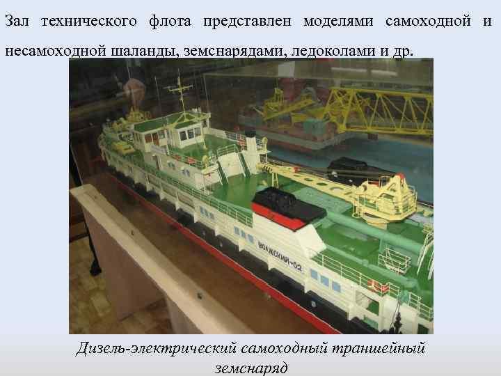 Зал технического флота представлен моделями самоходной и несамоходной шаланды, земснарядами, ледоколами и др. Дизель-электрический