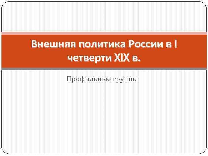 Внешняя политика России в I четверти XIX в. Профильные группы