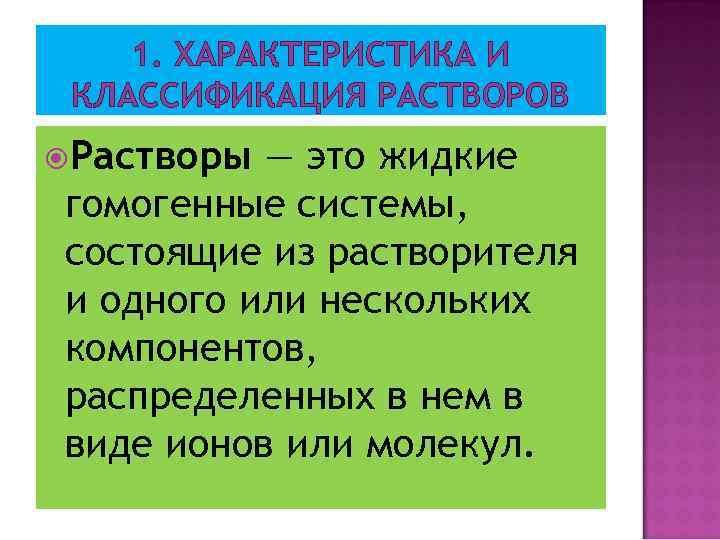 1. ХАРАКТЕРИСТИКА И КЛАССИФИКАЦИЯ РАСТВОРОВ Растворы — это жидкие гомогенные системы, состоящие из растворителя