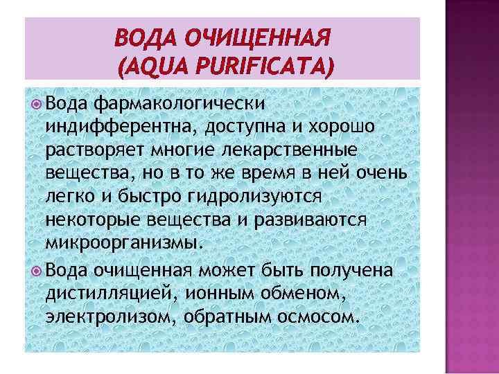 ВОДА ОЧИЩЕННАЯ (AQUA PURIFICATA) Вода фармакологически индифферентна, доступна и хорошо растворяет многие лекарственные вещества,