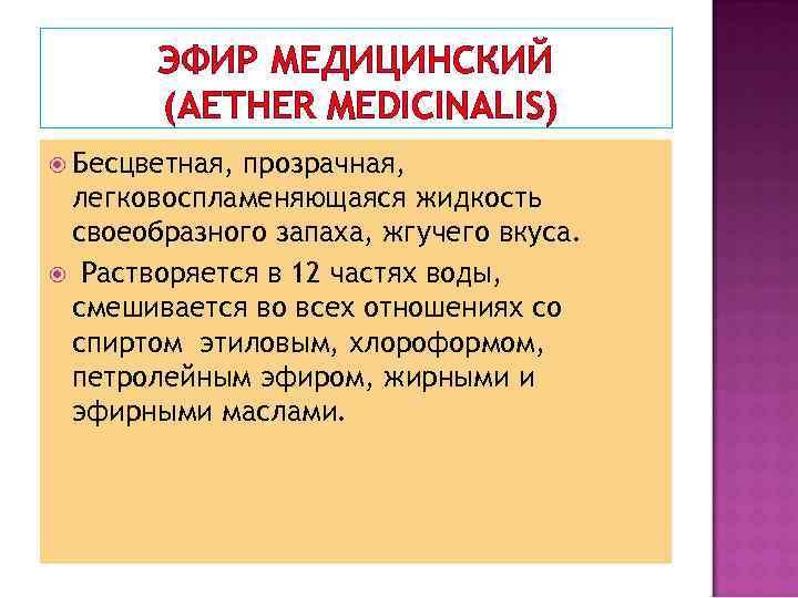 ЭФИР МЕДИЦИНСКИЙ (AETHER MEDICINALIS) Бесцветная, прозрачная, легковоспламеняющаяся жидкость своеобразного запаха, жгучего вкуса. Растворяется в