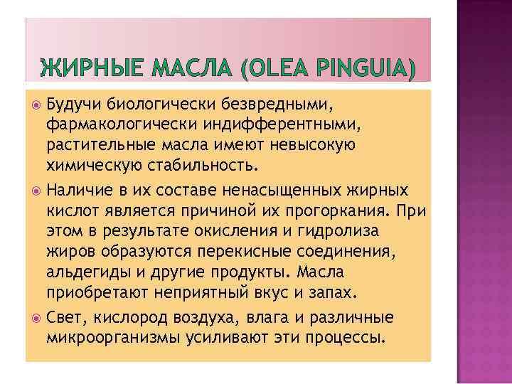 ЖИРНЫЕ МАСЛА (OLEA PINGUIA) Будучи биологически безвредными, фармакологически индифферентными, растительные масла имеют невысокую химическую
