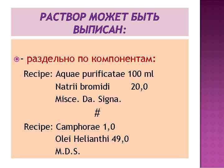 РАСТВОР МОЖЕТ БЫТЬ ВЫПИСАН: - раздельно по компонентам: Recipe: Aquae purificatae 100 ml Natrii