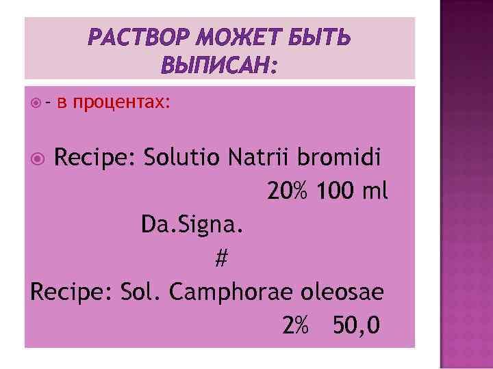 РАСТВОР МОЖЕТ БЫТЬ ВЫПИСАН: - в процентах: Recipe: Solutio Natrii bromidi 20% 100 ml