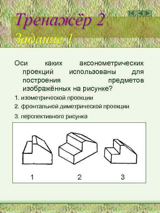 Тренажёр 2 Задание 1 Оси каких аксонометрических проекций использованы для построения предметов изображённых на