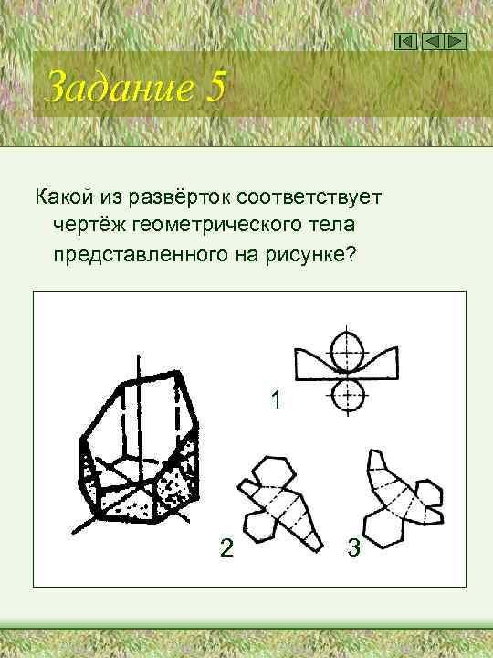Задание 5 Какой из развёрток соответствует чертёж геометрического тела представленного на рисунке? 1 2