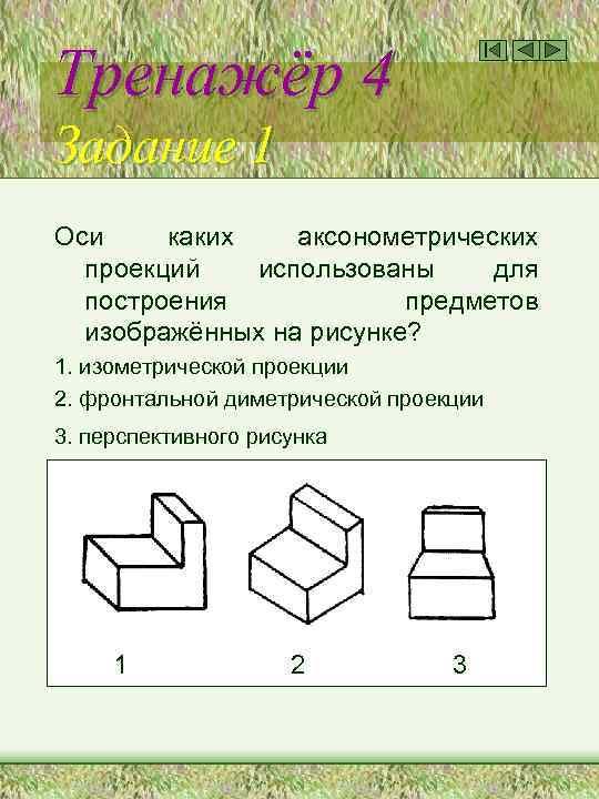 Тренажёр 4 Задание 1 Оси каких аксонометрических проекций использованы для построения предметов изображённых на