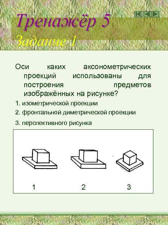 Тренажёр 5 Задание 1 Оси каких аксонометрических проекций использованы для построения предметов изображённых на