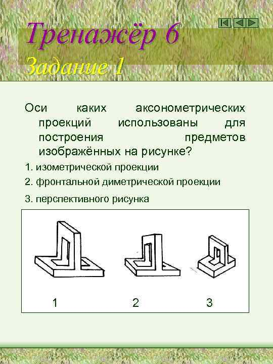 Тренажёр 6 Задание 1 Оси каких аксонометрических проекций использованы для построения предметов изображённых на
