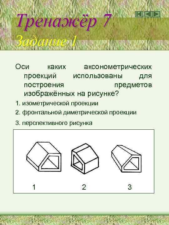 Тренажёр 7 Задание 1 Оси каких аксонометрических проекций использованы для построения предметов изображённых на