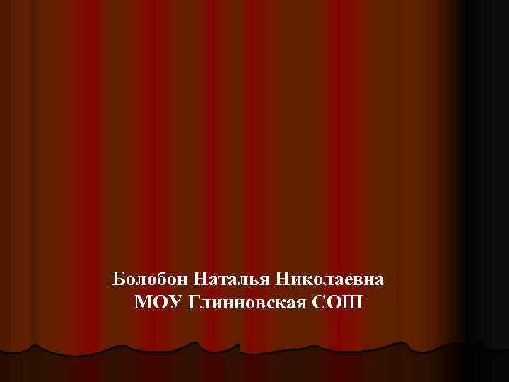 Болобон Наталья Николаевна МОУ Глинновская СОШ