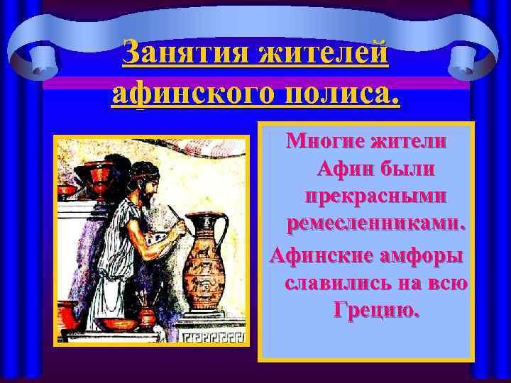 Занятия жителей афинского полиса. Многие жители Афин были прекрасными ремесленниками. Афинские амфоры славились на